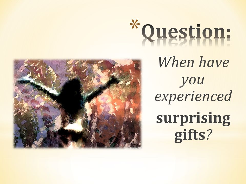 When have you experienced surprising gifts?