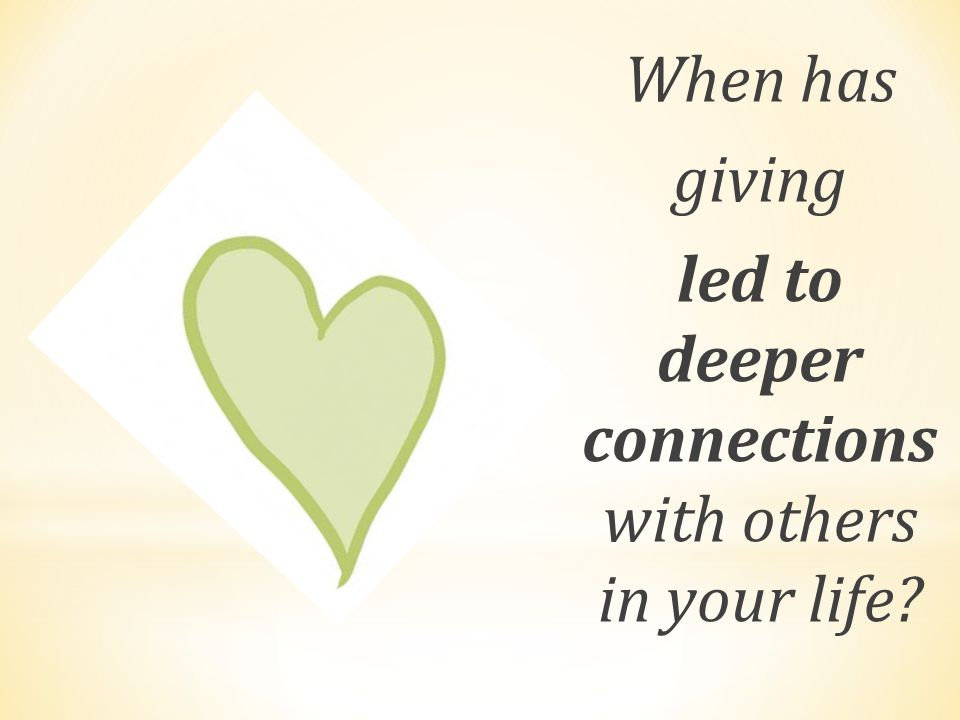 When has giving led to deeper connections with others in your life?