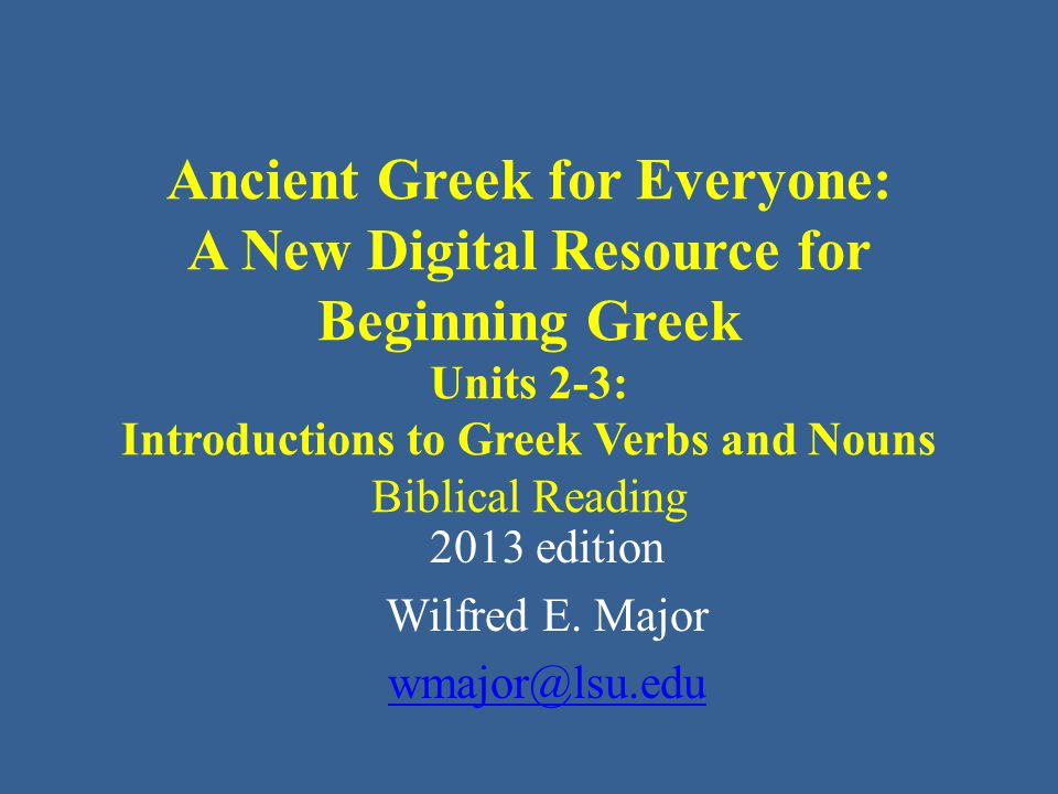 Ancient Greek for Everyone: A New Digital Resource for Beginning Greek Units 2-3: Introductions to Greek Verbs and Nouns Biblical Reading 2013 edition Wilfred E.