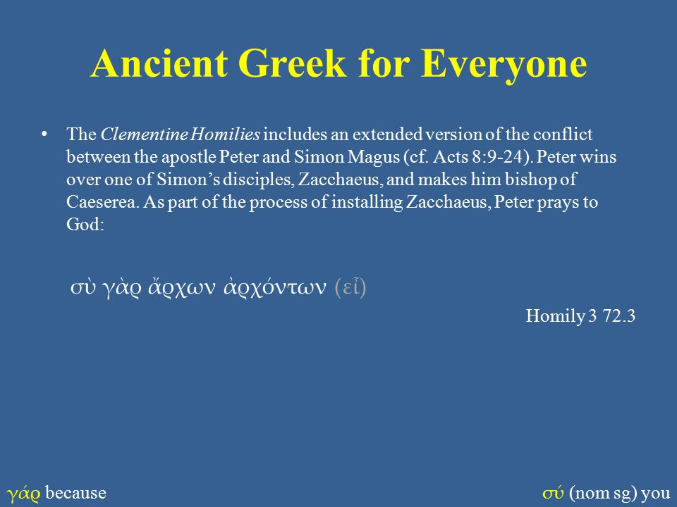 Ancient Greek for Everyone The Clementine Homilies includes an extended version of the conflict between the apostle Peter and Simon Magus (cf.