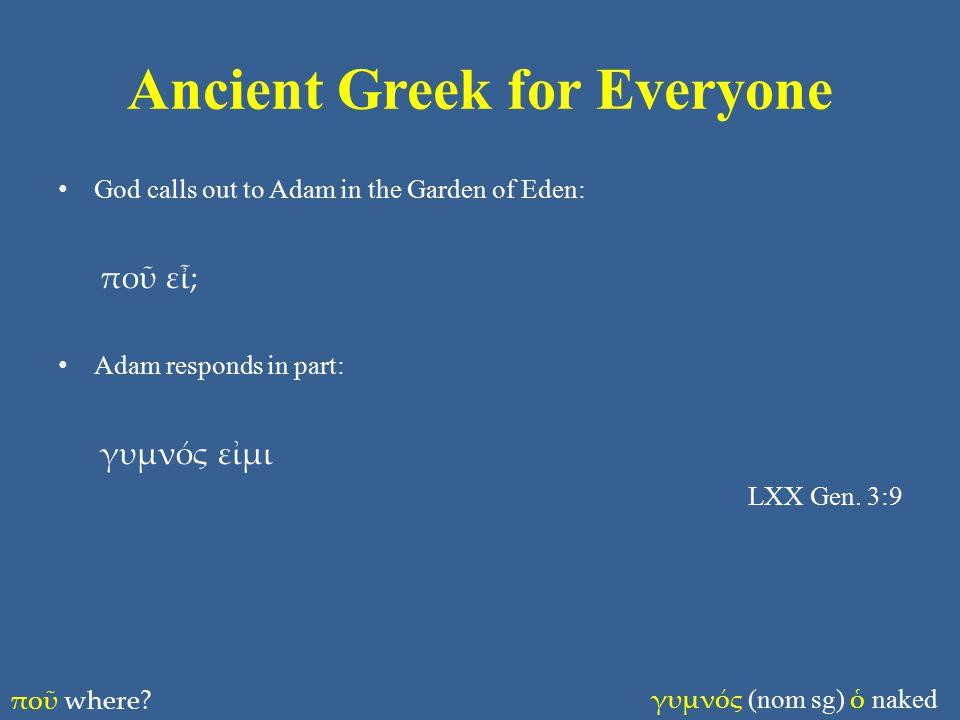Ancient Greek for Everyone God calls out to Adam in the Garden of Eden: ποῦ εἶ; Adam responds in part: γυμνός εἰμι LXX Gen.
