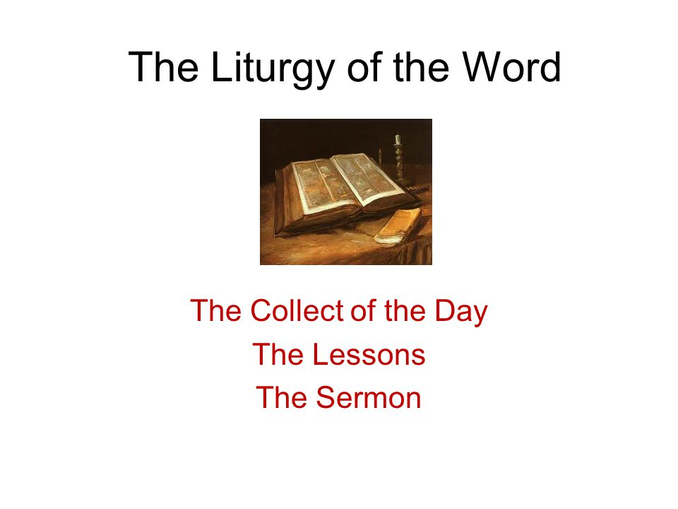 The Liturgy of the Word The Collect of the Day The Lessons The Sermon