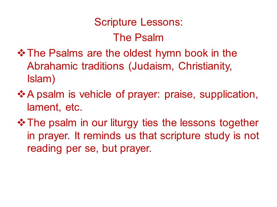 Scripture Lessons: The Psalm  The Psalms are the oldest hymn book in the Abrahamic traditions (Judaism, Christianity, Islam)  A psalm is vehicle of prayer: praise, supplication, lament, etc.