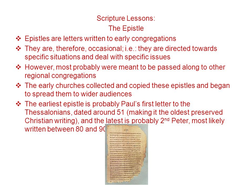 Scripture Lessons: The Epistle  Epistles are letters written to early congregations  They are, therefore, occasional; i.e.: they are directed towards specific situations and deal with specific issues  However, most probably were meant to be passed along to other regional congregations  The early churches collected and copied these epistles and began to spread them to wider audiences  The earliest epistle is probably Paul's first letter to the Thessalonians, dated around 51 (making it the oldest preserved Christian writing), and the latest is probably 2 nd Peter, most likely written between 80 and 90 AD.