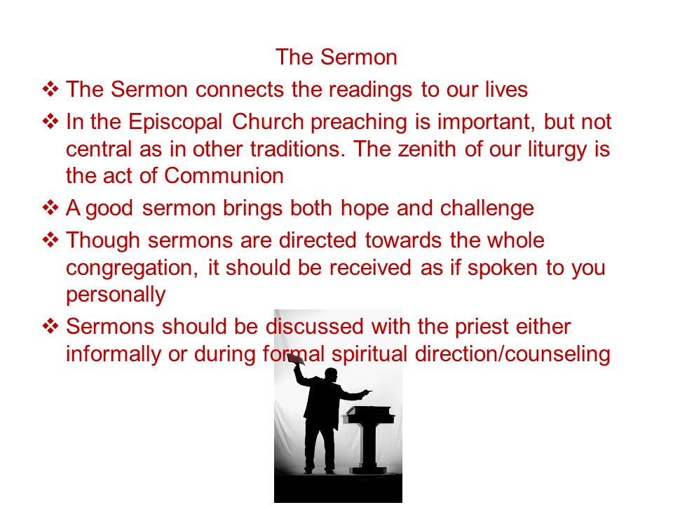 The Sermon  The Sermon connects the readings to our lives  In the Episcopal Church preaching is important, but not central as in other traditions.