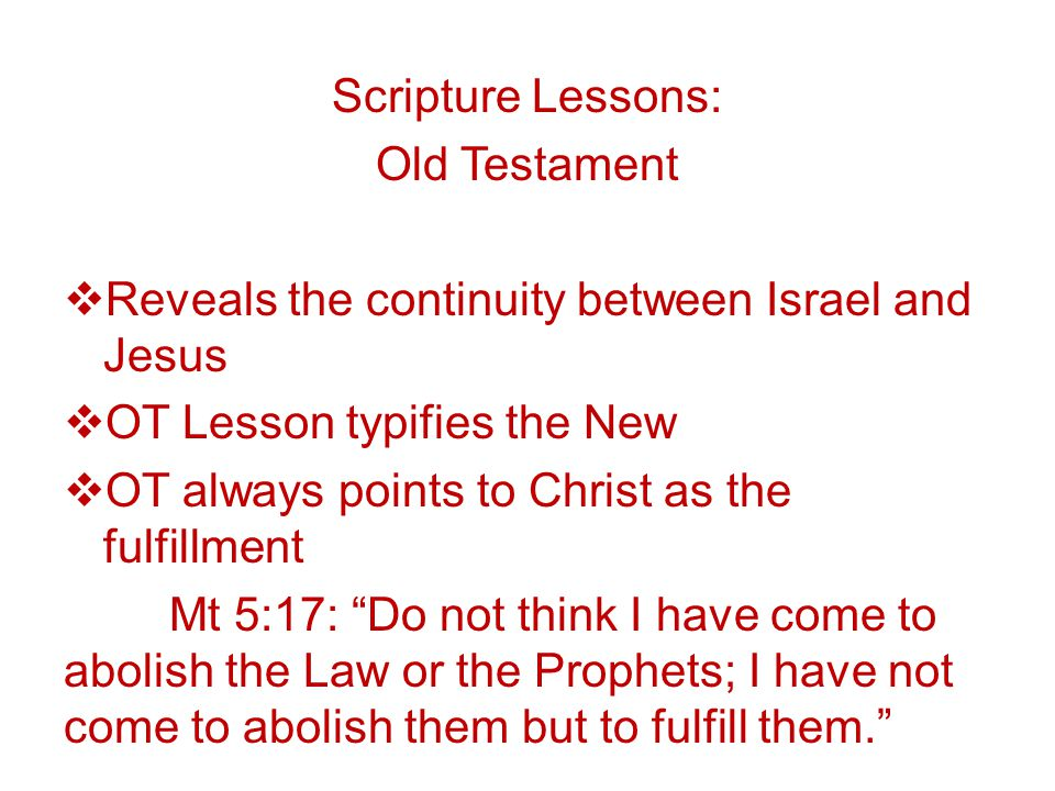Scripture Lessons: Old Testament  Reveals the continuity between Israel and Jesus  OT Lesson typifies the New  OT always points to Christ as the fulfillment Mt 5:17: Do not think I have come to abolish the Law or the Prophets; I have not come to abolish them but to fulfill them.