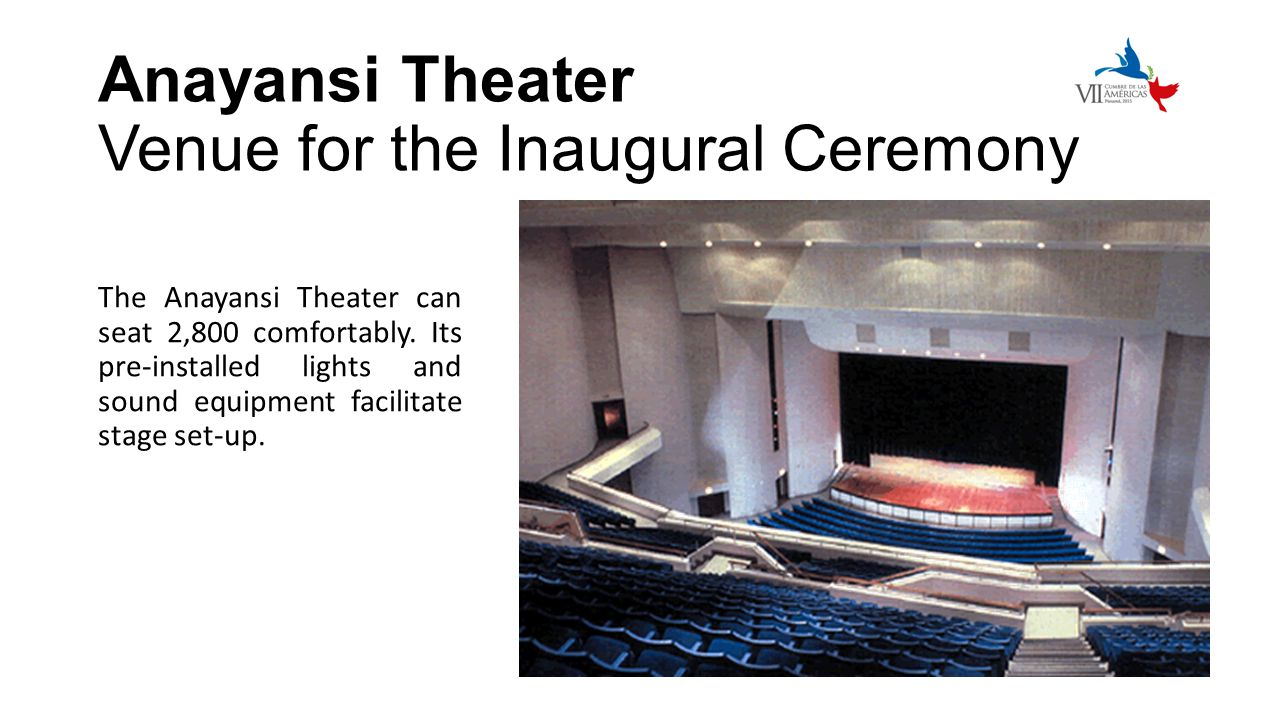 Anayansi Theater Venue for the Inaugural Ceremony The Anayansi Theater can seat 2,800 comfortably. Its pre-installed lights and sound equipment facili