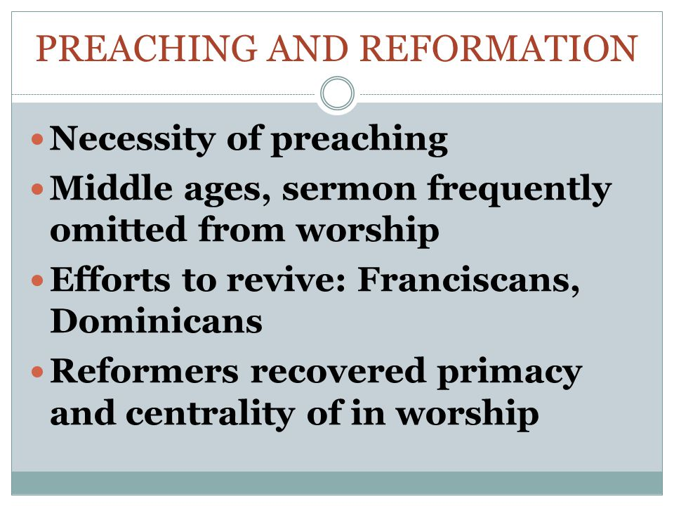 PREACHING AND REFORMATION Necessity of preaching Middle ages, sermon frequently omitted from worship Efforts to revive: Franciscans, Dominicans Reformers recovered primacy and centrality of in worship