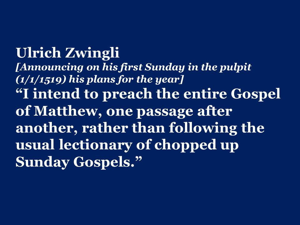 Ulrich Zwingli [Announcing on his first Sunday in the pulpit (1/1/1519) his plans for the year] I intend to preach the entire Gospel of Matthew, one passage after another, rather than following the usual lectionary of chopped up Sunday Gospels.