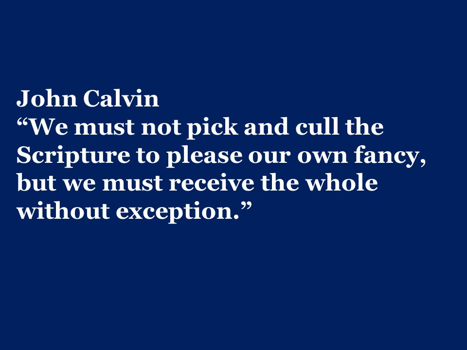 John Calvin We must not pick and cull the Scripture to please our own fancy, but we must receive the whole without exception.