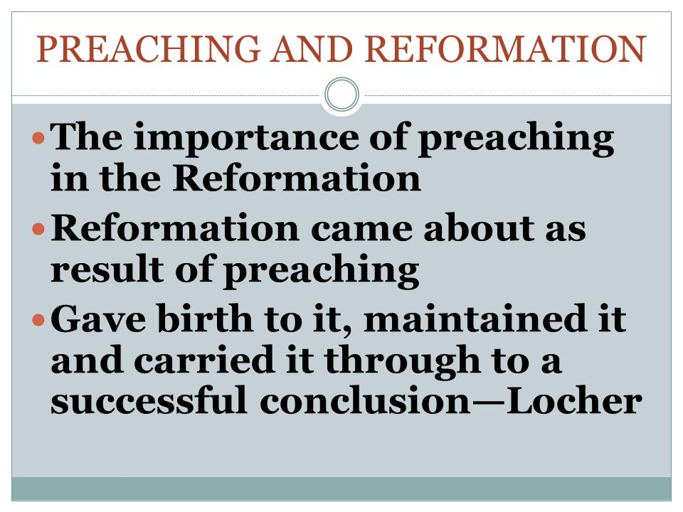 PREACHING AND REFORMATION The importance of preaching in the Reformation Reformation came about as result of preaching Gave birth to it, maintained it and carried it through to a successful conclusion—Locher