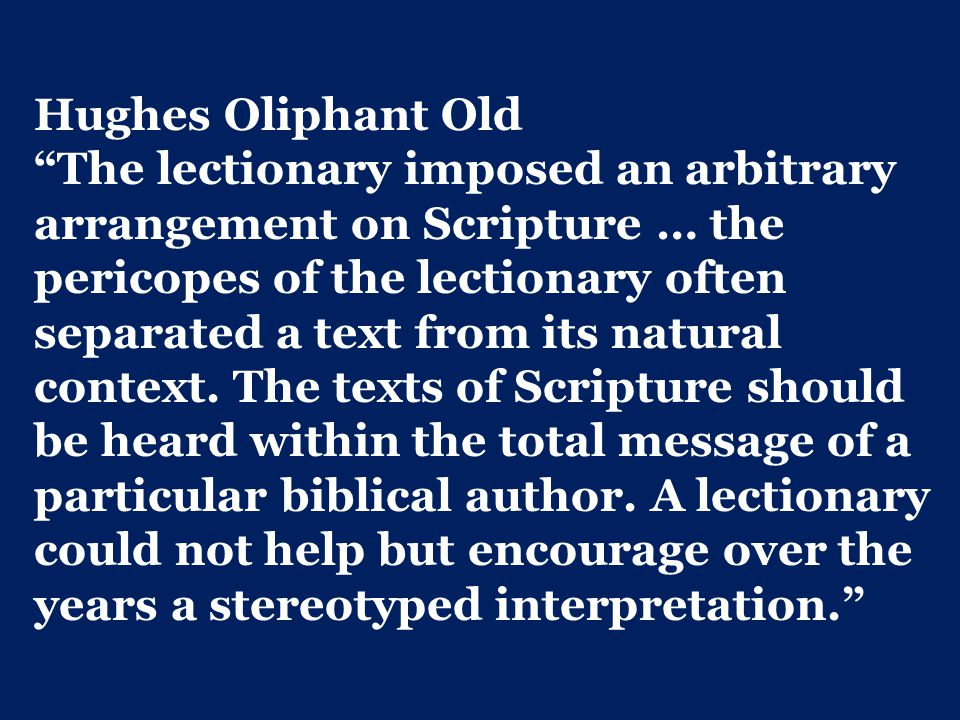Hughes Oliphant Old The lectionary imposed an arbitrary arrangement on Scripture … the pericopes of the lectionary often separated a text from its natural context.