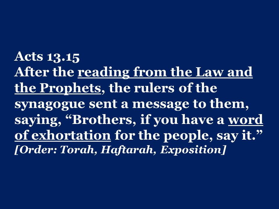 Acts 13.15 After the reading from the Law and the Prophets, the rulers of the synagogue sent a message to them, saying, Brothers, if you have a word of exhortation for the people, say it. [Order: Torah, Haftarah, Exposition]