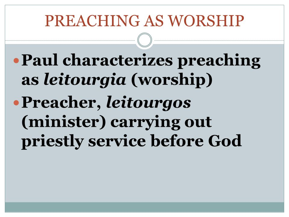PREACHING AS WORSHIP Paul characterizes preaching as leitourgia (worship) Preacher, leitourgos (minister) carrying out priestly service before God