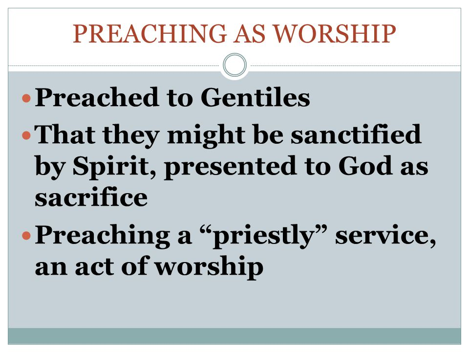 PREACHING AS WORSHIP Preached to Gentiles That they might be sanctified by Spirit, presented to God as sacrifice Preaching a priestly service, an act of worship
