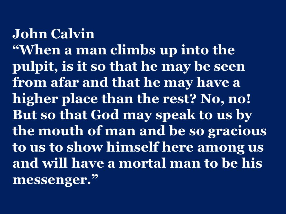 John Calvin When a man climbs up into the pulpit, is it so that he may be seen from afar and that he may have a higher place than the rest.