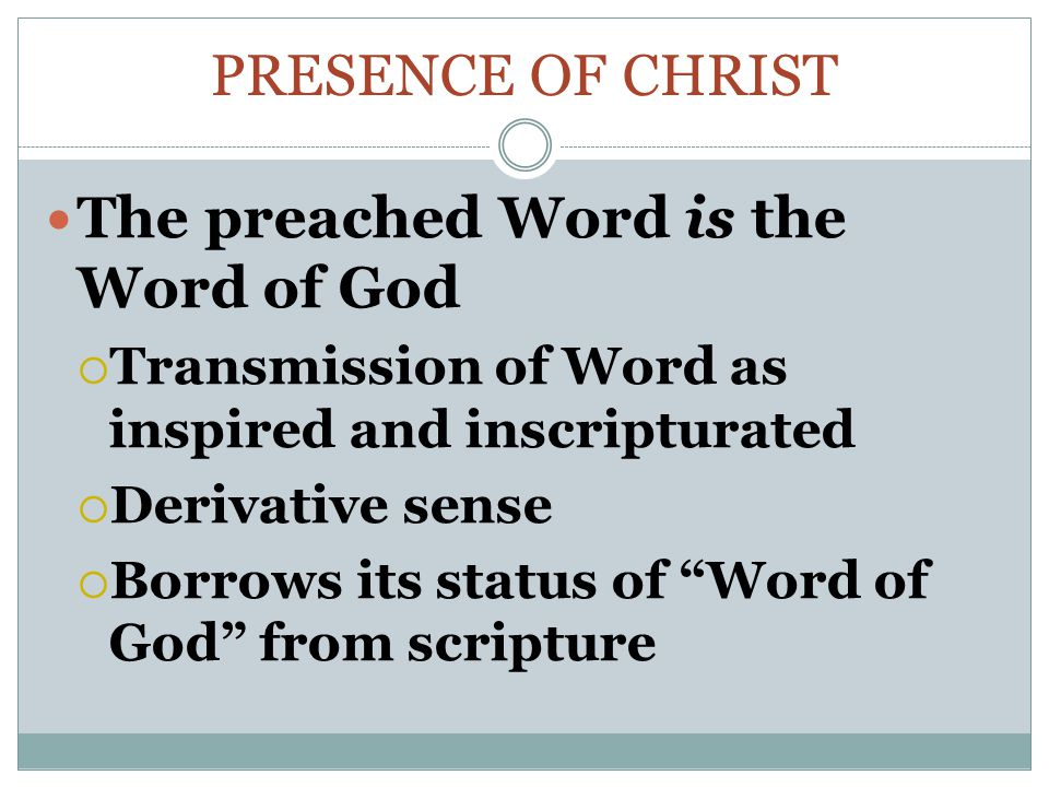 PRESENCE OF CHRIST The preached Word is the Word of God  Transmission of Word as inspired and inscripturated  Derivative sense  Borrows its status of Word of God from scripture