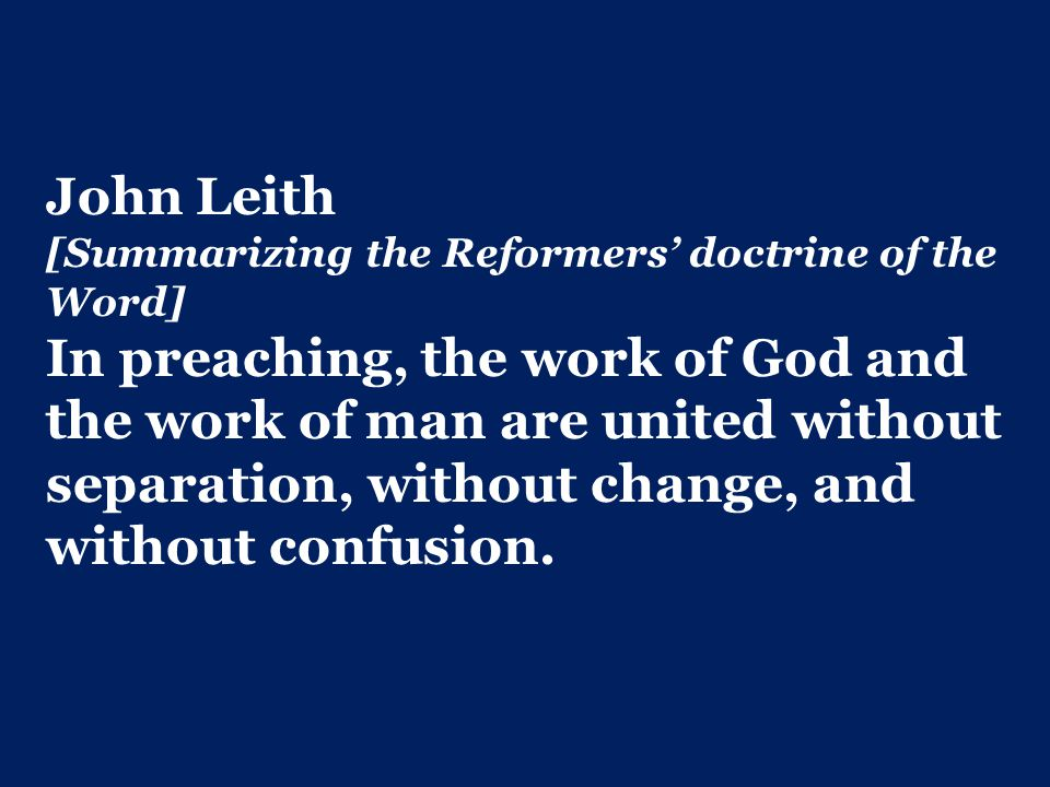 John Leith [Summarizing the Reformers' doctrine of the Word] In preaching, the work of God and the work of man are united without separation, without change, and without confusion.