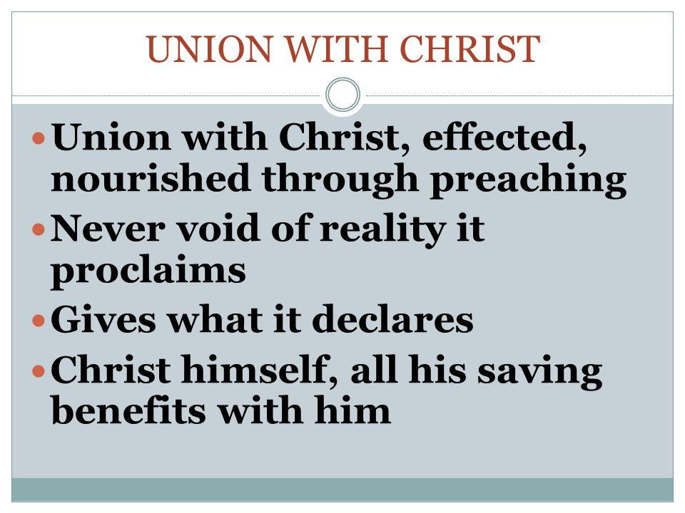UNION WITH CHRIST Union with Christ, effected, nourished through preaching Never void of reality it proclaims Gives what it declares Christ himself, all his saving benefits with him