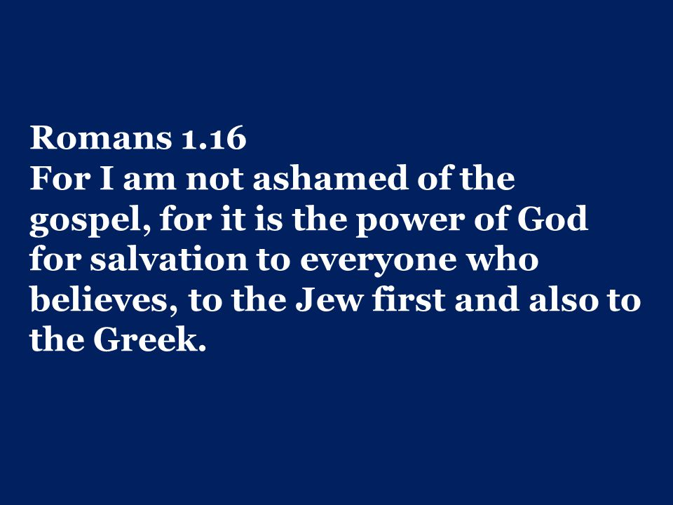 Romans 1.16 For I am not ashamed of the gospel, for it is the power of God for salvation to everyone who believes, to the Jew first and also to the Greek.