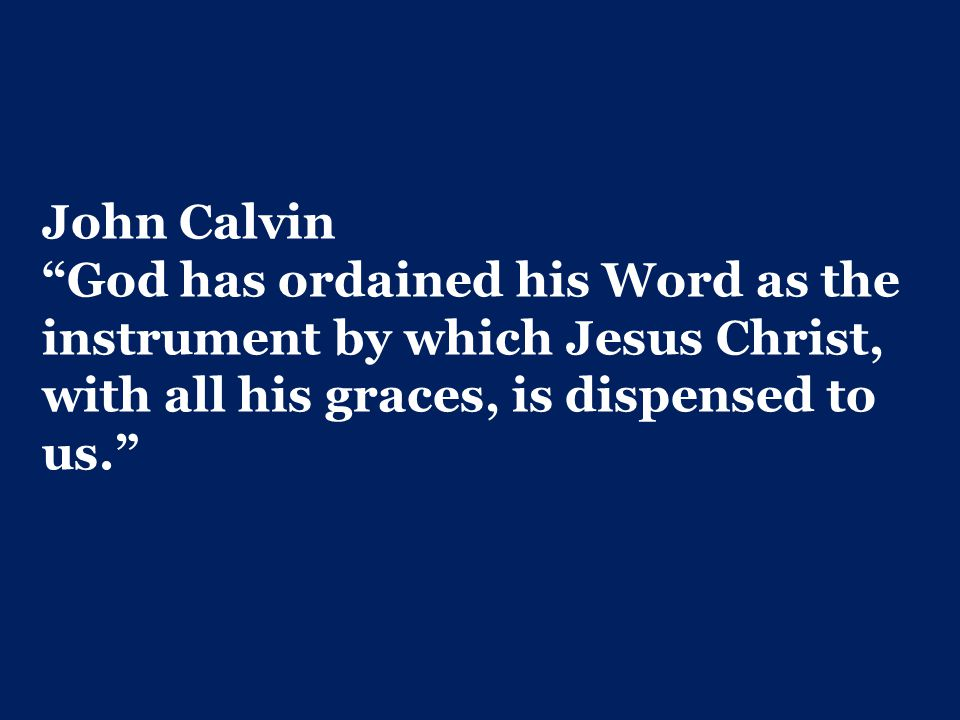 John Calvin God has ordained his Word as the instrument by which Jesus Christ, with all his graces, is dispensed to us.