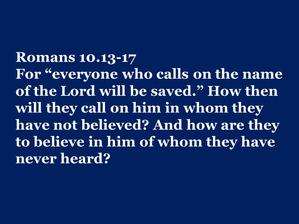 Romans 10.13-17 For everyone who calls on the name of the Lord will be saved. How then will they call on him in whom they have not believed.