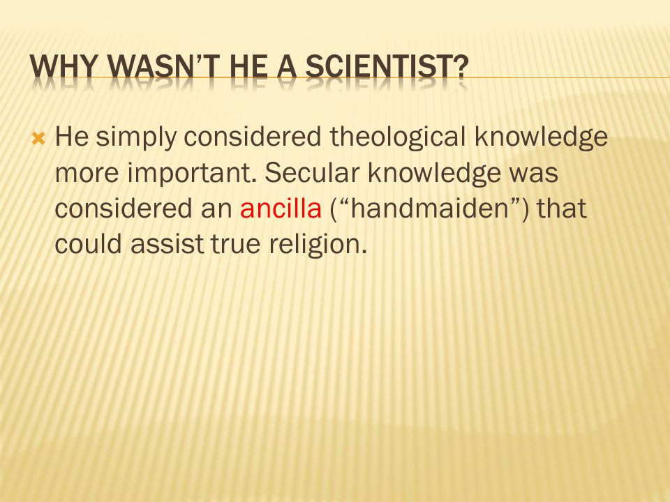 " He simply considered theological knowledge more important. Secular knowledge was considered an ancilla (""handmaiden"") that could assist true religio"
