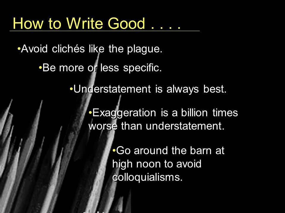 How to Write Good.... Avoid clichés like the plague.