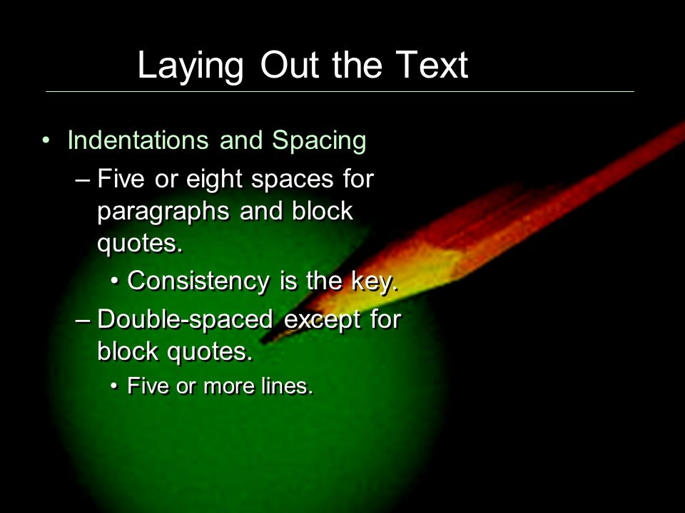 Laying Out the Text Indentations and Spacing –Five or eight spaces for paragraphs and block quotes.