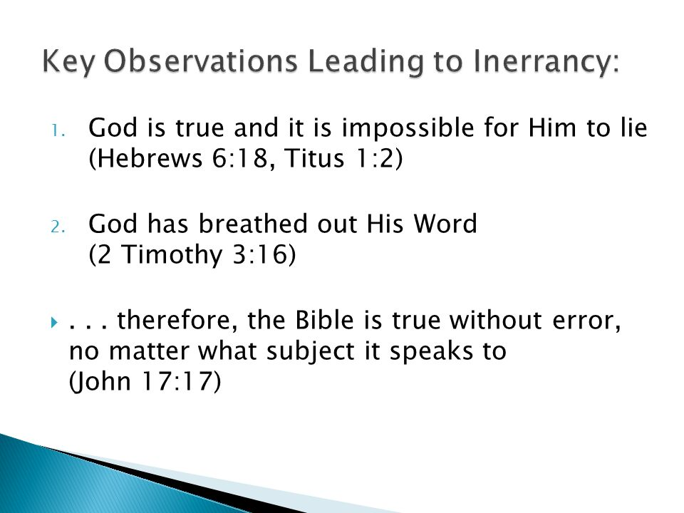1. God is true and it is impossible for Him to lie (Hebrews 6:18, Titus 1:2) 2. God has breathed out His Word (2 Timothy 3:16) ... therefore, the Bib