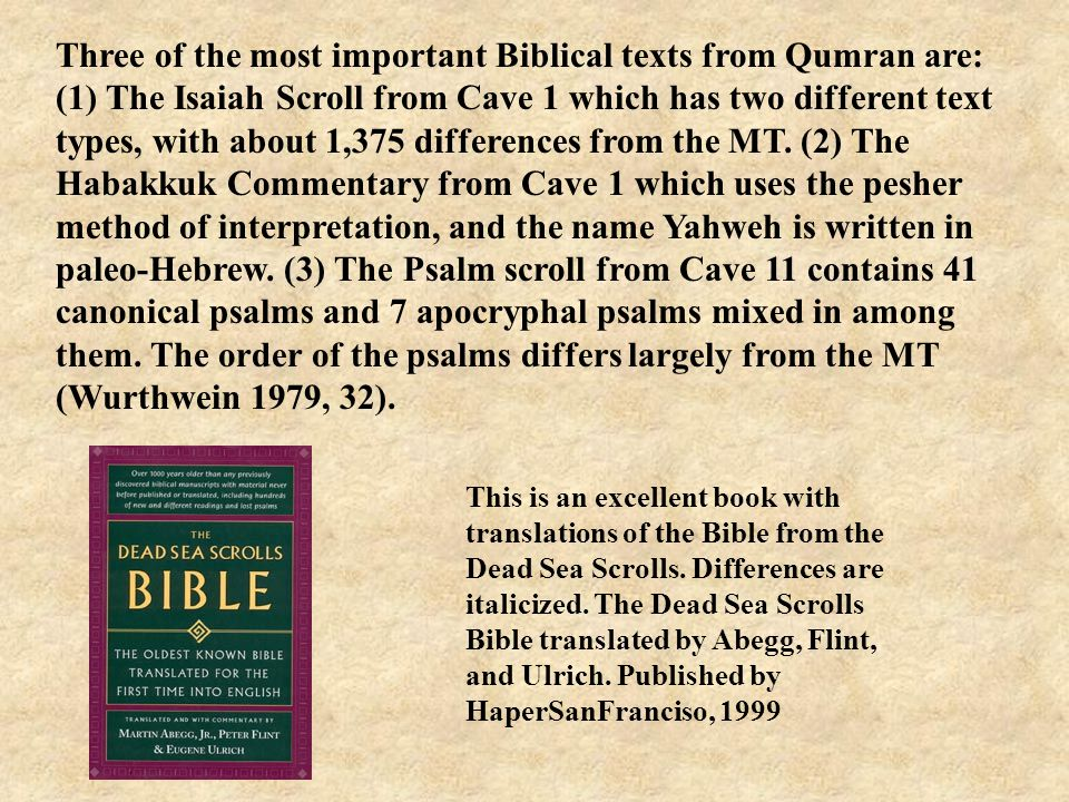 Three of the most important Biblical texts from Qumran are: (1) The Isaiah Scroll from Cave 1 which has two different text types, with about 1,375 differences from the MT.