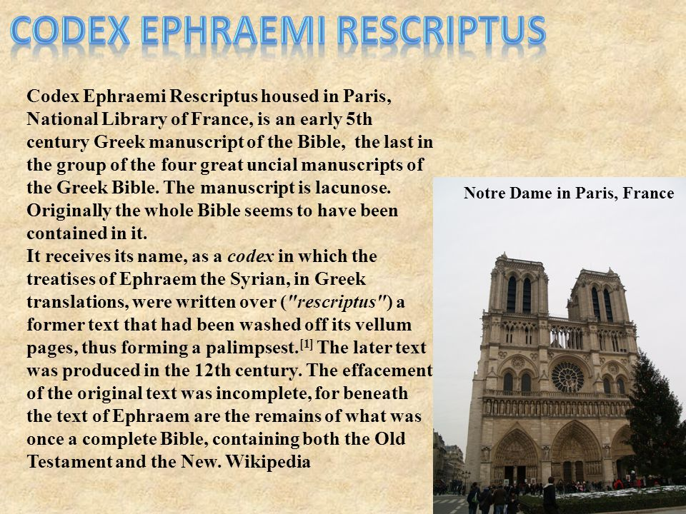 Codex Ephraemi Rescriptus housed in Paris, National Library of France, is an early 5th century Greek manuscript of the Bible, the last in the group of the four great uncial manuscripts of the Greek Bible.