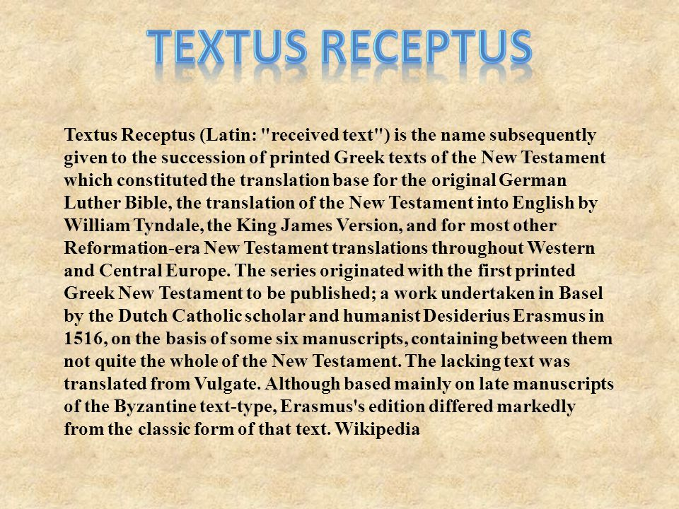 Textus Receptus (Latin: received text ) is the name subsequently given to the succession of printed Greek texts of the New Testament which constituted the translation base for the original German Luther Bible, the translation of the New Testament into English by William Tyndale, the King James Version, and for most other Reformation-era New Testament translations throughout Western and Central Europe.