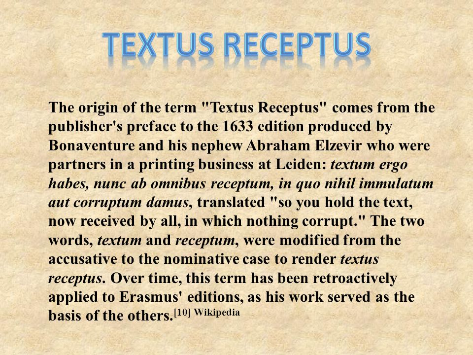 The origin of the term Textus Receptus comes from the publisher s preface to the 1633 edition produced by Bonaventure and his nephew Abraham Elzevir who were partners in a printing business at Leiden: textum ergo habes, nunc ab omnibus receptum, in quo nihil immulatum aut corruptum damus, translated so you hold the text, now received by all, in which nothing corrupt. The two words, textum and receptum, were modified from the accusative to the nominative case to render textus receptus.