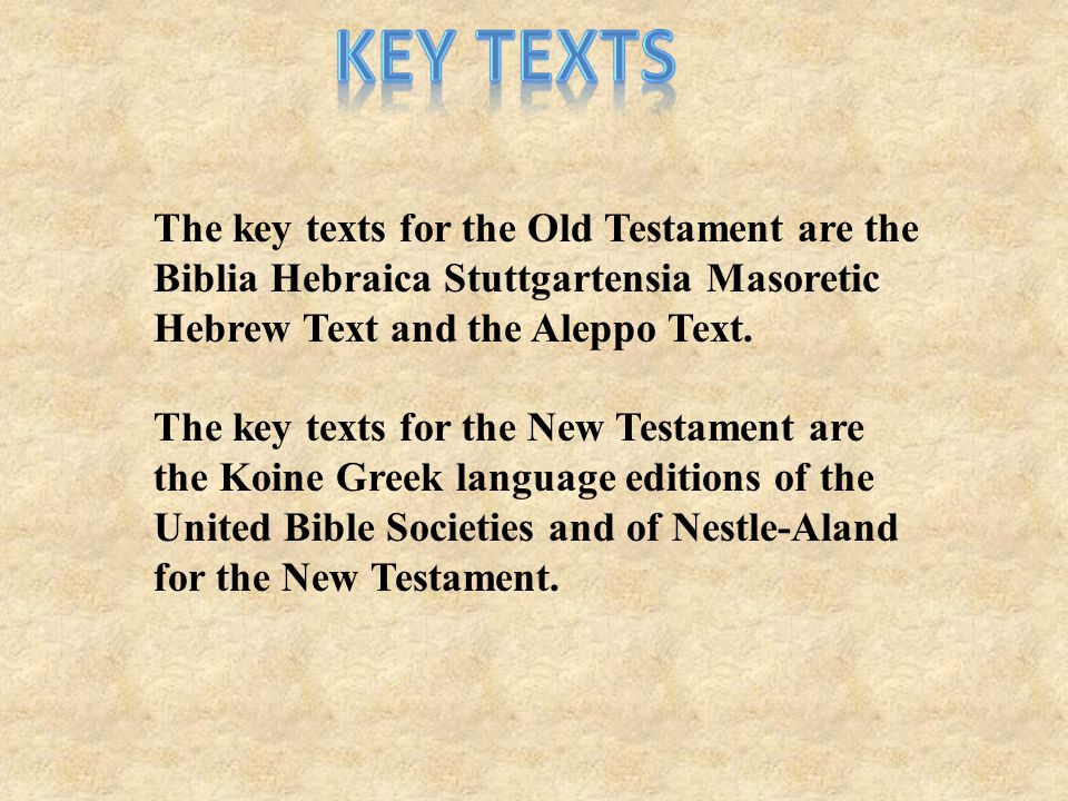 The key texts for the Old Testament are the Biblia Hebraica Stuttgartensia Masoretic Hebrew Text and the Aleppo Text.
