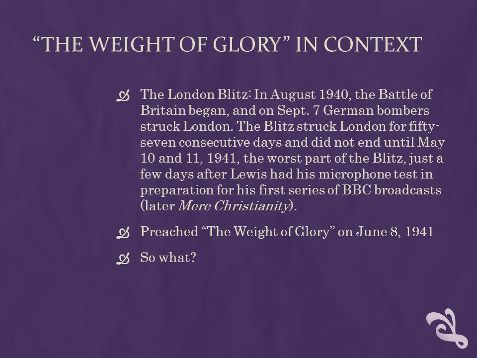 THE WEIGHT OF GLORY IN CONTEXT  The London Blitz: In August 1940, the Battle of Britain began, and on Sept.