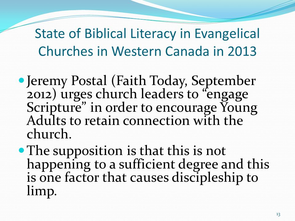 State of Biblical Literacy in Evangelical Churches in Western Canada in 2013 Jeremy Postal (Faith Today, September 2012) urges church leaders to engage Scripture in order to encourage Young Adults to retain connection with the church.