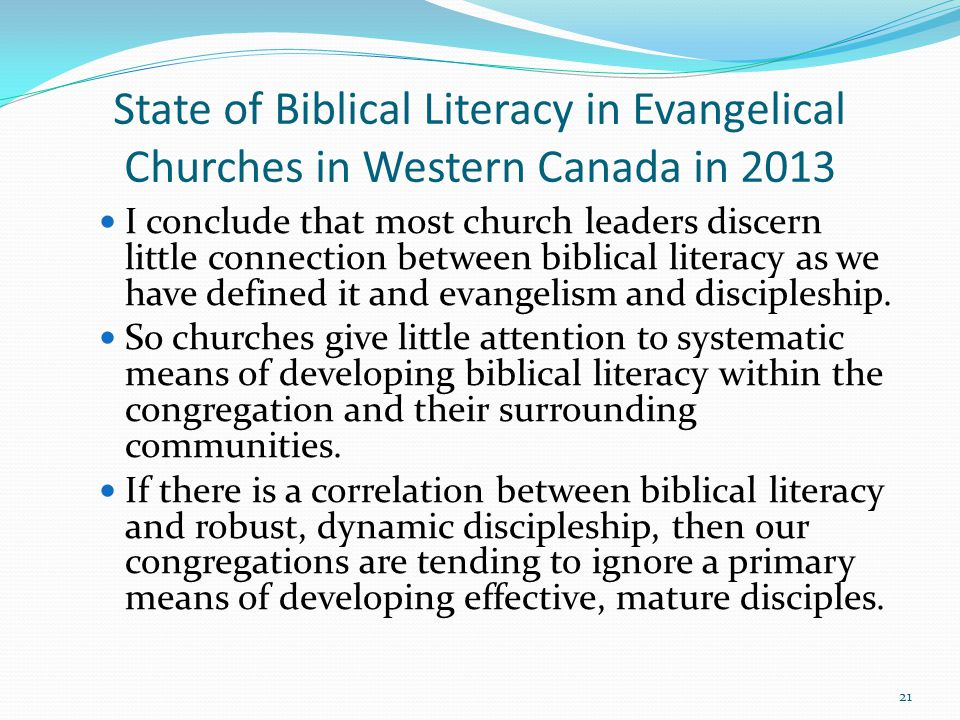 State of Biblical Literacy in Evangelical Churches in Western Canada in 2013 I conclude that most church leaders discern little connection between biblical literacy as we have defined it and evangelism and discipleship.