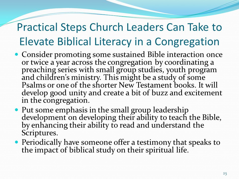 Practical Steps Church Leaders Can Take to Elevate Biblical Literacy in a Congregation Consider promoting some sustained Bible interaction once or twice a year across the congregation by coordinating a preaching series with small group studies, youth program and children's ministry.