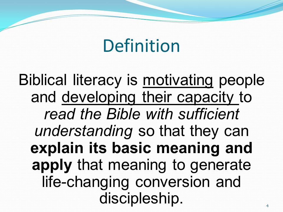 Definition Biblical literacy is motivating people and developing their capacity to read the Bible with sufficient understanding so that they can explain its basic meaning and apply that meaning to generate life-changing conversion and discipleship.