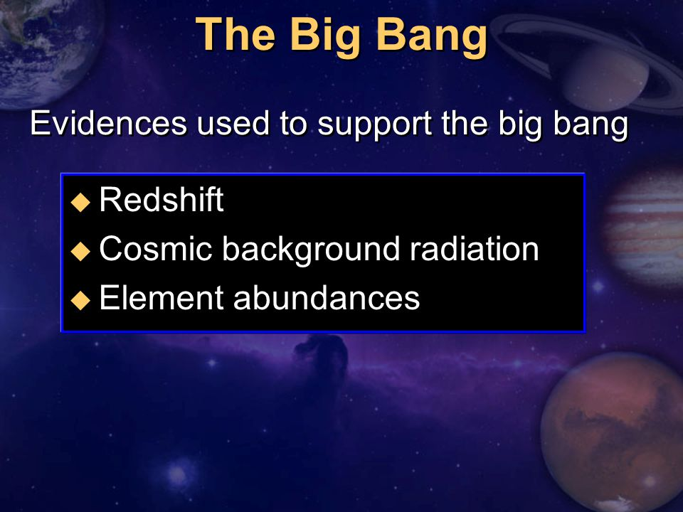 The Big Bang u Redshift u Cosmic background radiation u Element abundances Evidences used to support the big bang