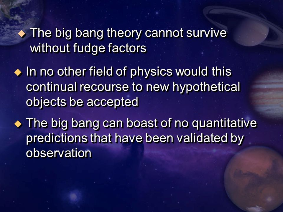 u In no other field of physics would this continual recourse to new hypothetical objects be accepted u The big bang can boast of no quantitative predictions that have been validated by observation u In no other field of physics would this continual recourse to new hypothetical objects be accepted u The big bang can boast of no quantitative predictions that have been validated by observation u The big bang theory cannot survive without fudge factors