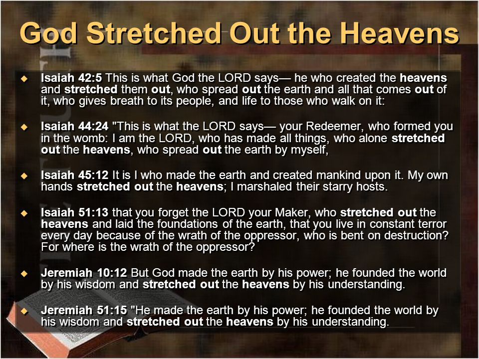 God Stretched Out the Heavens u Isaiah 42:5 This is what God the LORD says— he who created the heavens and stretched them out, who spread out the earth and all that comes out of it, who gives breath to its people, and life to those who walk on it: u Isaiah 44:24 This is what the LORD says— your Redeemer, who formed you in the womb: I am the LORD, who has made all things, who alone stretched out the heavens, who spread out the earth by myself, u Isaiah 45:12 It is I who made the earth and created mankind upon it.