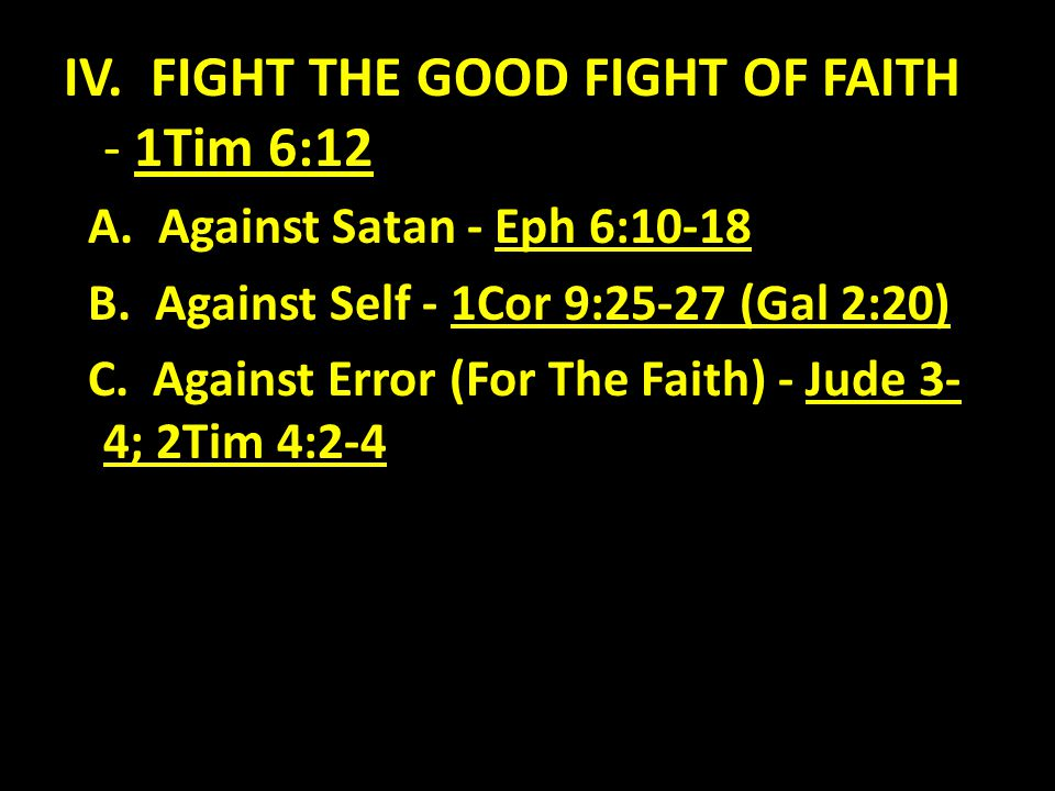 IV. FIGHT THE GOOD FIGHT OF FAITH - 1Tim 6:12 A. Against Satan - Eph 6:10-18 B. Against Self - 1Cor 9:25-27 (Gal 2:20) C. Against Error (For The Faith