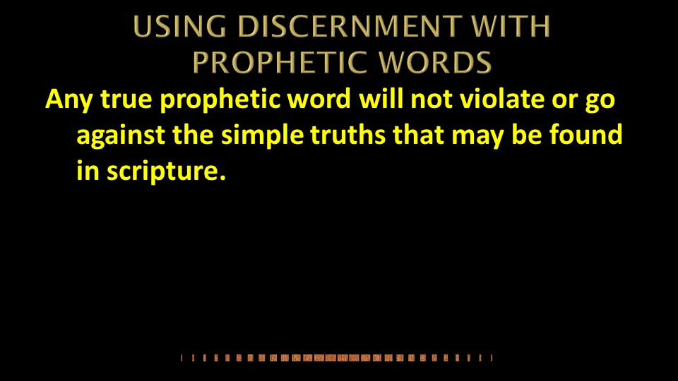 Any true prophetic word will not violate or go against the simple truths that may be found in scripture.