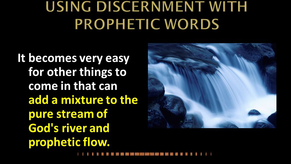It becomes very easy for other things to come in that can add a mixture to the pure stream of God s river and prophetic flow.