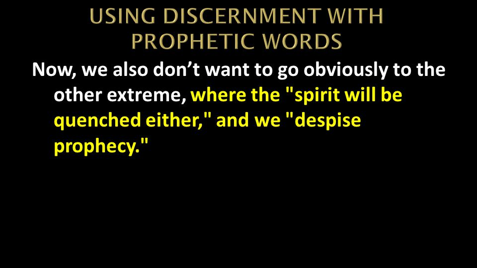 Now, we also don't want to go obviously to the other extreme, where the spirit will be quenched either, and we despise prophecy.