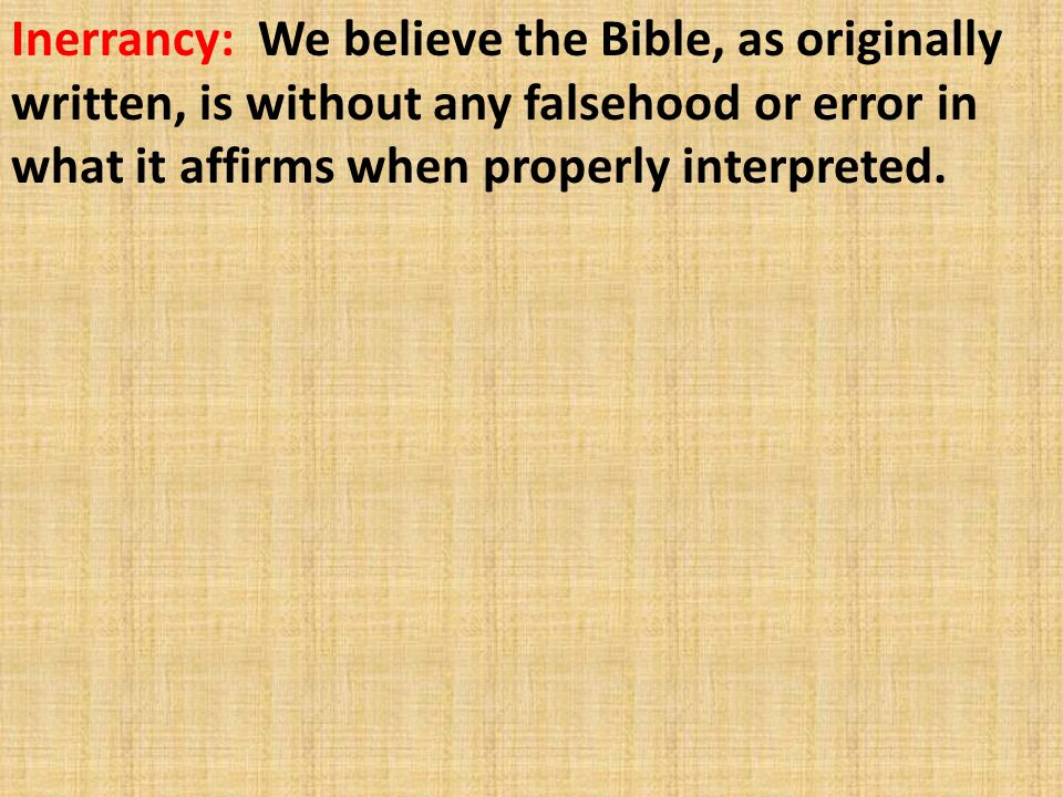 Inerrancy: We believe the Bible, as originally written, is without any falsehood or error in what it affirms when properly interpreted.
