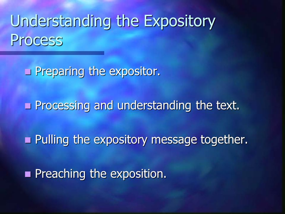 Understanding the Expository Process Preparing the expositor.