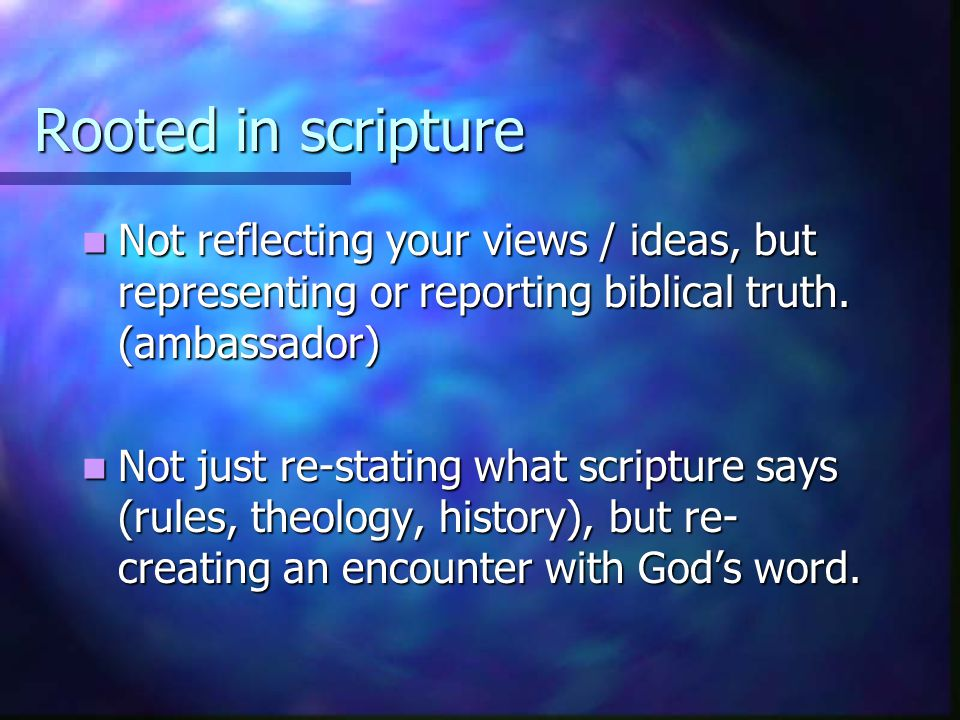 Rooted in scripture Not reflecting your views / ideas, but representing or reporting biblical truth.